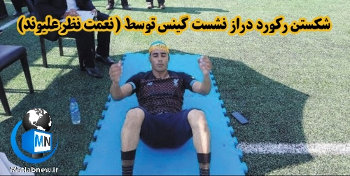 بیوگرافی (نعمت نظر علیوند) اهل گیلان + شکستن رکورد دراز نشست ایران